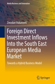 Foreign Direct Investment Inflows Into the South East European Media Market - Towards a Hybrid Business Model ebook by Zvezdan Vukanović