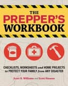 The Prepper's Workbook - Checklists, Worksheets, and Home Projects to Protect Your Family from Any Disaster ebook by Scott B. Williams, Scott Finazzo