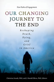 Our Changing Journey to the End: Reshaping Death, Dying, and Grief in America [2 volumes] - Reshaping Death, Dying, and Grief in America ebook by Christina Staudt Ph.D.,J. Harold Ellens