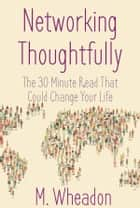Networking Thoughtfully - The 30 Minute Read That Could Change Your Life ebook by M. Wheadon