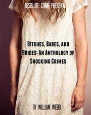 Bitches, Babes, and Brides - An Anthology of Shocking Crimes ebook by William Webb