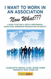I Want to Work in an Association--Now What??? ebook by Charlotte Weeks, Edited by Jason Alba