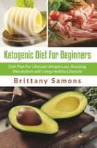 Ketogenic Diet For Beginners - Diet Plan For Ultimate Weight Loss, Boosting Metabolism and Living Healthy Lifestyle ebook by Brittany Samons