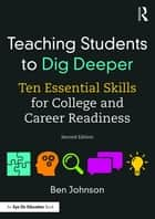 Teaching Students to Dig Deeper - Ten Essential Skills for College and Career Readiness ebook by Ben Johnson