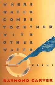 Where Water Comes Together with Other Water - Poems ebook by Raymond Carver