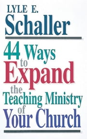 44 Ways to Expand the Teaching Ministry of Your Church [Adobe Ebook] ebook by Schaller, Lyle E.
