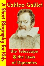 Galileo Galilei : The Telescope & The Laws of Dynamics - (A Short Biography for Children) ebook by Best Children's Biographies