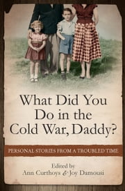 What Did You Do in the Cold War Daddy? - Personal Stories from a Troubled Time ebook by Ann Curthoys,Joy Damousi