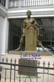 I am a Sailor - (Navigating the World) ebook by Ireno Alcala - The Sailor