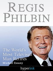 Regis Philbin: The Most Televised Man In The World Retires ebook by Michael Essany