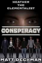 Heather The Elementalist: Conspiracy ebook by Matt Deckman