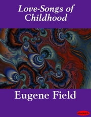 Love-Songs of Childhood ebook by Eugene Field
