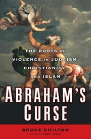 Abraham's Curse - The Roots of Violence in Judaism, Christianity, and Islam ebook by Bruce Chilton