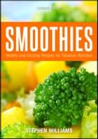 Smoothies: Healthy and Exciting Recipes for Fabulous Nutrition ebook by Stephen Williams