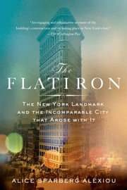 The Flatiron - The New York Landmark and the Incomparable City That Arose with It ebook by Alice Sparberg Alexiou