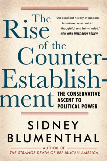 The Rise of the Counter-Establishment - The Conservative Ascent to Political Power ebook by Sidney Blumenthal