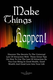Make Things Happen! - Discover The Secrets To The Universal Law Of Attraction With These Great Tips On How To Use The Law Of Attraction So You Can Bring In Good Health, Good Wealth And Good Love Into Your Life ebook by Tina J. Davidson