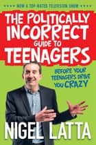 The Politically Incorrect Guide to Teenagers ebook by Nigel Latta