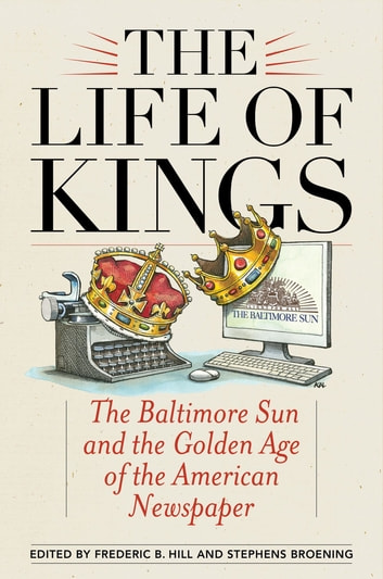 The Life of Kings - The Baltimore Sun and the Golden Age of the American Newspaper ebook by