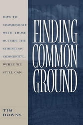 Finding Common Ground - How to Communicate With Those Outside the Christian Community...While We Still Can. ebook by Tim Downs