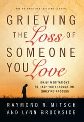 Grieving the Loss of Someone You Love - Daily Meditations to Help You Through the Grieving Process ebook by Raymond R Mitsch,Lynn Brookside