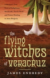 The Flying Witches of Veracruz - A Shaman's True Story of Indigenous Witchcraft, Devil's Weed, and Trance Healing in Aztec Brujeria ebook by James Endredy