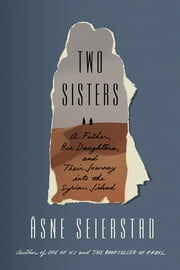 Two Sisters - A Father, His Daughters, and Their Journey into the Syrian Jihad ebook by Åsne Seierstad, Seán Kinsella