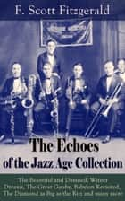 The Echoes of the Jazz Age Collection - The Beautiful and Damned, Winter Dreams, The Great Gatsby, Babylon Revisited, The Diamond as Big as the Ritz and many more ebook by F. Scott Fitzgerald