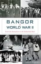 Bangor in World War II ebook by David H. Bergquist