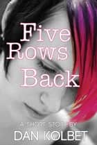 Five Rows Back: A Short Story ebook by Dan Kolbet