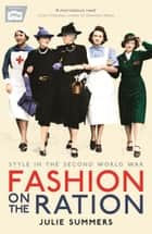 Fashion on the Ration: Style in the Second World War ebook by Julie Summers