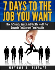 7 Days To The Job You Want: How To Smartly Search And Get Your Dream Job In The Shortest Time Possible - Smart Dream Job Search Series ebook by Mayowa O. Ajisafe