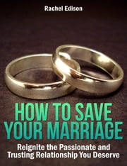 How To Save Your Marriage: Reignite the Passionate and Trusting Relationship You Deserve ebook by Rachel Edison