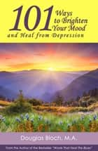 101 Ways to Brighten Your Mood and Heal from Depression eBook by Douglas Bloch