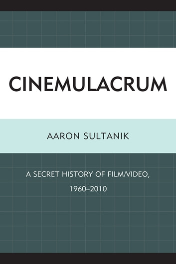 Cinemulacrum - A Secret History of Film / Video, 1960-2010 ebook by Aaron Sultanik
