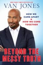 Beyond the Messy Truth - How We Came Apart, How We Come Together ebook by Van Jones