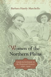 Women Of The Northern Plains: Gender And Settlement On The Homestead Frontier ebook by Barbara  Handy-Marchello