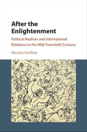 After the Enlightenment - Political Realism and International Relations in the Mid-Twentieth Century ebook by Nicolas Guilhot