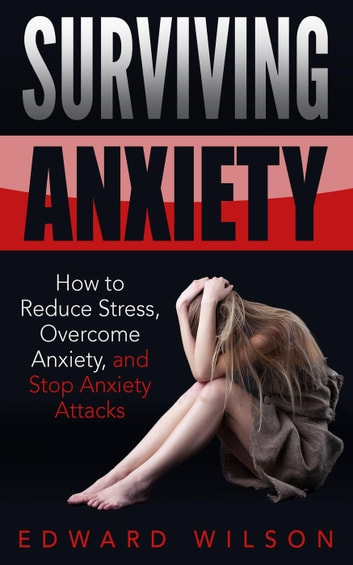 Surviving Anxiety: How to Reduce Stress, Overcome Anxiety, and Stop Anxiety Attacks ebook by Edward C. Wilson