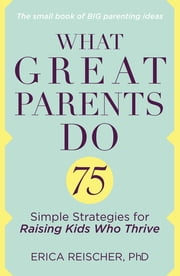 What Great Parents Do - 75 Simple Strategies for Raising Kids Who Thrive ebook by Erica Reischer
