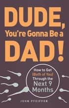 Dude, You're Gonna Be a Dad! ebook by John Pfeiffer