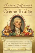 Thomas Jefferson's Creme Brulee - How a Founding Father and His Slave James Hemings Introduced French Cuisine to America ebook by Thomas J. Craughwell