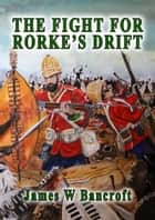 The Fight For Rorke's Drift ebook by James W Bancroft