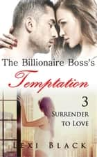 The Billionaire Boss's Temptation 3: Surrender to Love - The Billionaire Boss's Temptation, #3 ebook by Lexi Black
