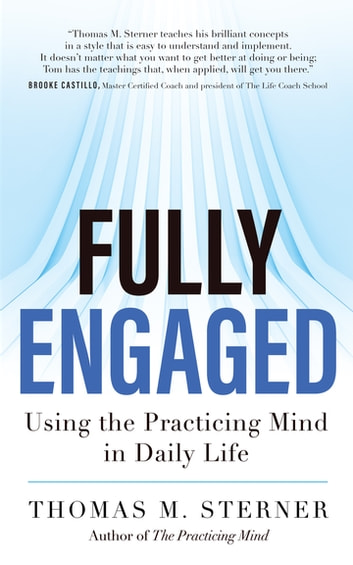 Fully Engaged - Using the Practicing Mind in Daily Life ebook by Thomas M. Sterner