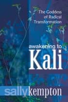 Awakening to Kali - The Goddess of Radical Transformation ebook by Sally Kempton