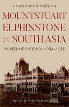 Mountstuart Elphinstone in South Asia - Pioneer of British Colonial Rule ebook by Shah Mahmoud Hanifi, William Dalrymple