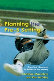 Planning the Pre-5 Setting - Practical Ideas and Activities for the Nursery ebook by Christine Macintyre,Kim McVitty
