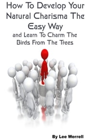 How To Develop Your Natural Charisma The Easy Way - and Learn To Charm The Birds From The Trees ebook by Lee Werrell