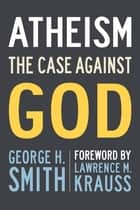 Atheism - The Case Against God ebook by Lawrence M Krauss, George H. Smith
